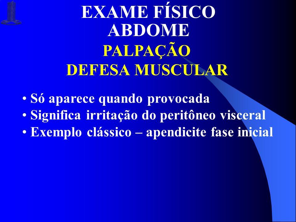 EXAME FÍSICO ABDOME PALPAÇÃO DEFESA MUSCULAR Só aparece quando provocada Significa irritação do peritôneo visceral Exemplo clássico – apendicite fase