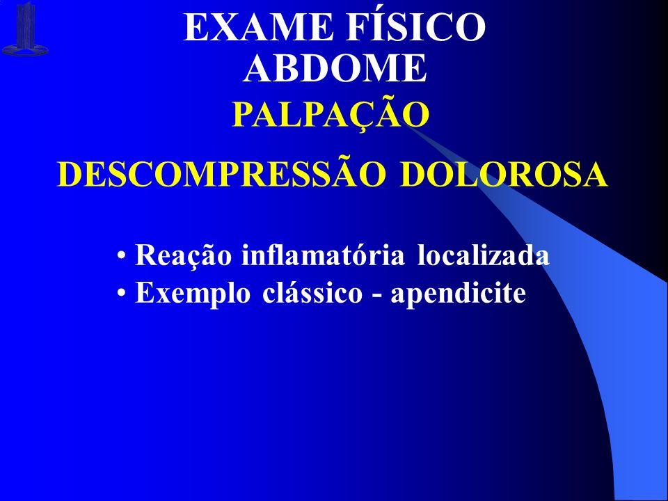EXAME FÍSICO ABDOME PALPAÇÃO DESCOMPRESSÃO DOLOROSA Reação inflamatória localizada Exemplo clássico - apendicite