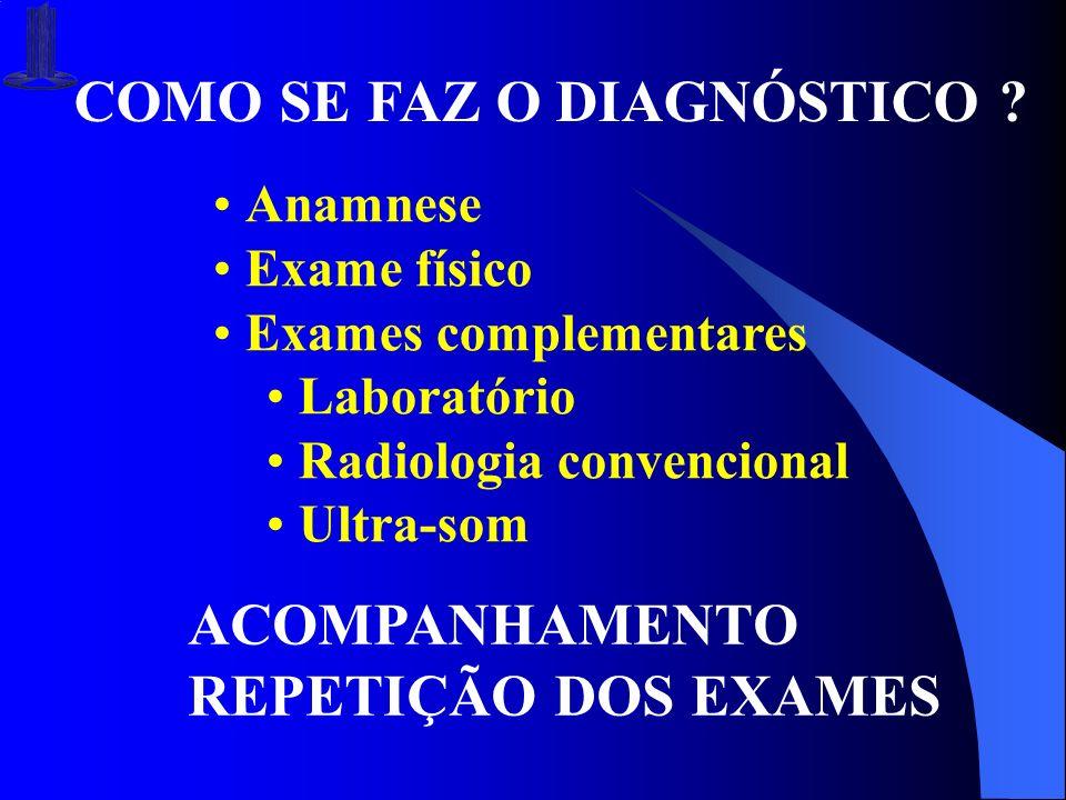 COMO SE FAZ O DIAGNÓSTICO ? Anamnese Exame físico Exames complementares Laboratório Radiologia convencional Ultra-som ACOMPANHAMENTO REPETIÇÃO DOS EXA