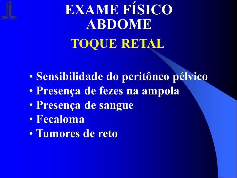 EXAME FÍSICO ABDOME TOQUE RETAL Sensibilidade do peritôneo pélvico Presença de fezes na ampola Presença de sangue Fecaloma Tumores de reto