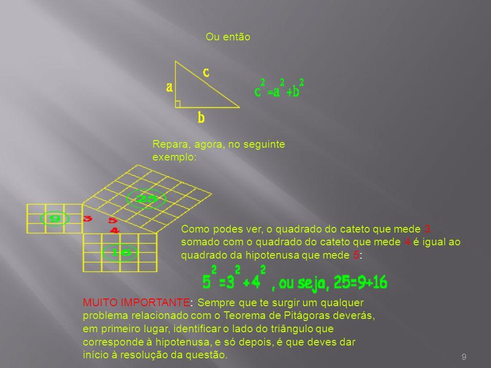 9 Ou então Repara, agora, no seguinte exemplo: Como podes ver, o quadrado do cateto que mede 3 somado com o quadrado do cateto que mede 4 é igual ao q