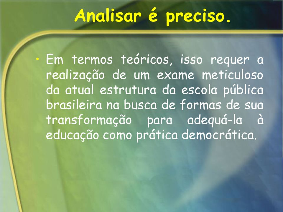 Analisar é preciso. Em termos teóricos, isso requer a realização de um exame meticuloso da atual estrutura da escola pública brasileira na busca de fo