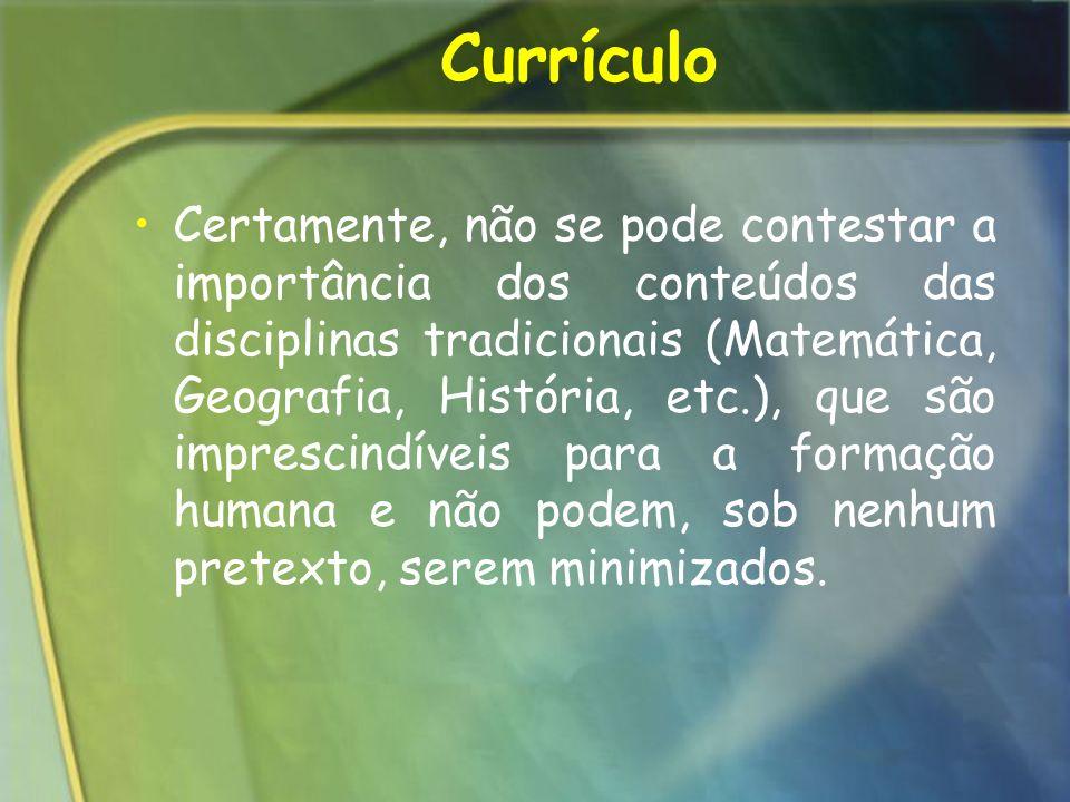 Currículo Certamente, não se pode contestar a importância dos conteúdos das disciplinas tradicionais (Matemática, Geografia, História, etc.), que são