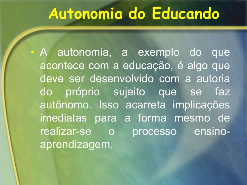 Autonomia do Educando A autonomia, a exemplo do que acontece com a educação, é algo que deve ser desenvolvido com a autoria do próprio sujeito que se