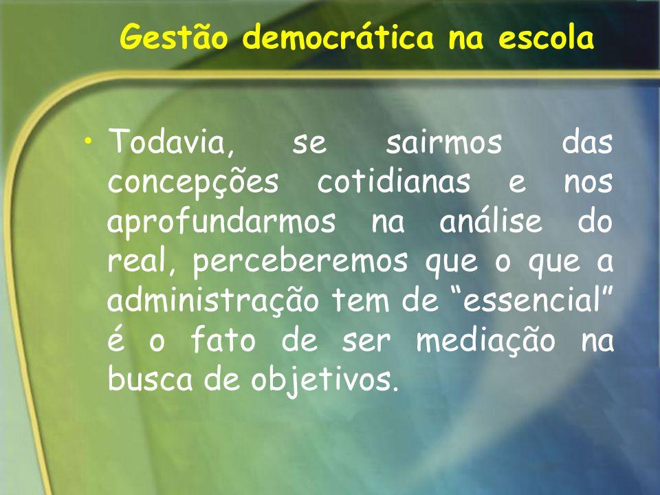 Gestão democrática na escola Todavia, se sairmos das concepções cotidianas e nos aprofundarmos na análise do real, perceberemos que o que a administra