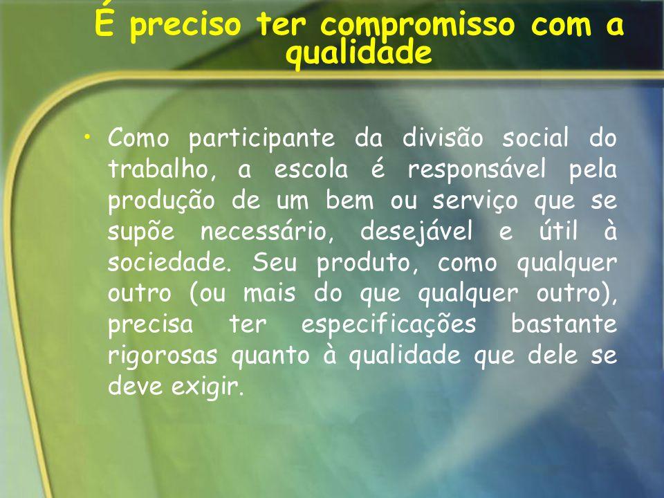 É preciso ter compromisso com a qualidade Como participante da divisão social do trabalho, a escola é responsável pela produção de um bem ou serviço q