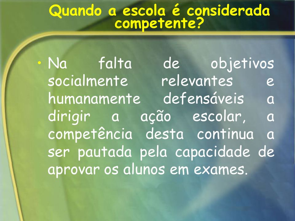 Quando a escola é considerada competente? Na falta de objetivos socialmente relevantes e humanamente defensáveis a dirigir a ação escolar, a competênc