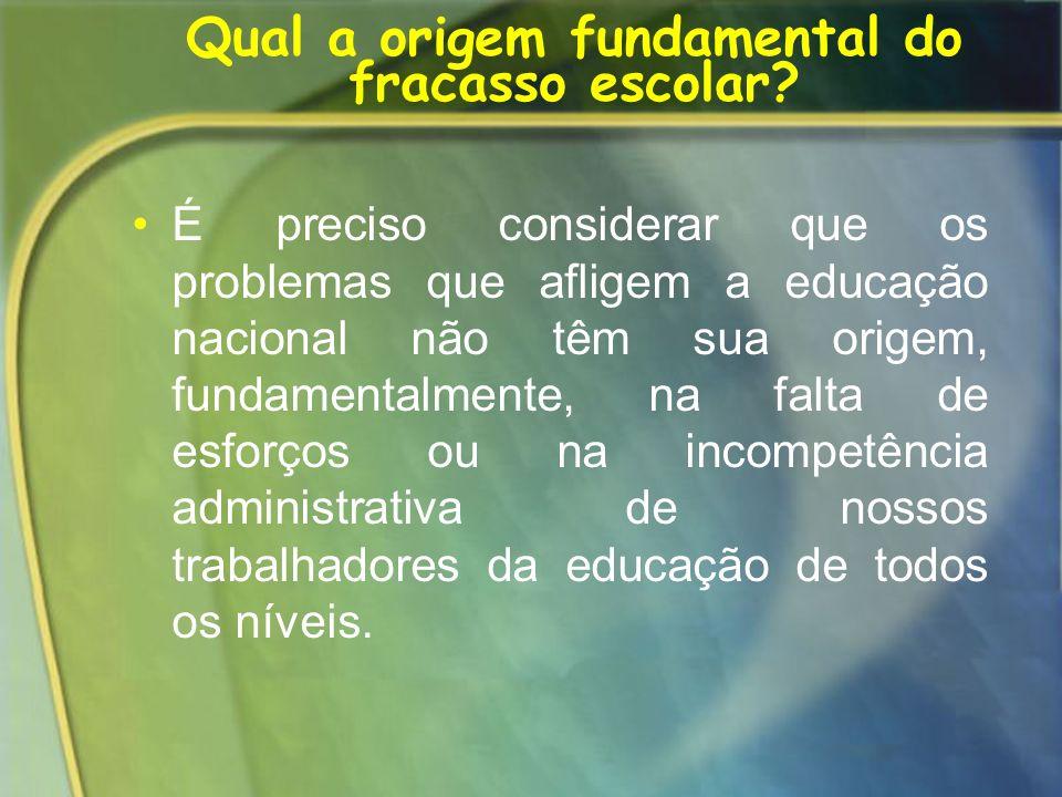 Qual a origem fundamental do fracasso escolar? É preciso considerar que os problemas que afligem a educação nacional não têm sua origem, fundamentalme