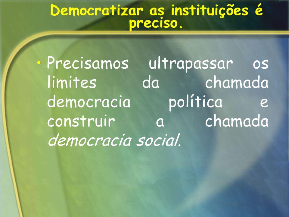 Democratizar as instituições é preciso. Precisamos ultrapassar os limites da chamada democracia política e construir a chamada democracia social.