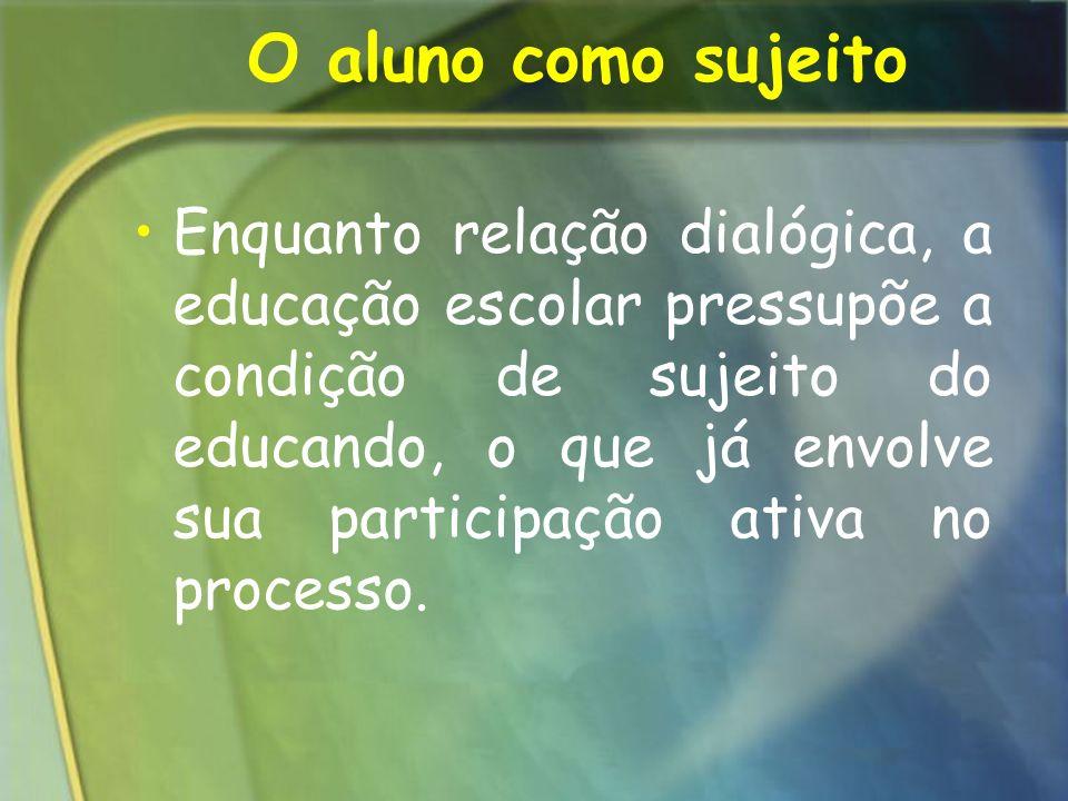 O aluno como sujeito Enquanto relação dialógica, a educação escolar pressupõe a condição de sujeito do educando, o que já envolve sua participação ati