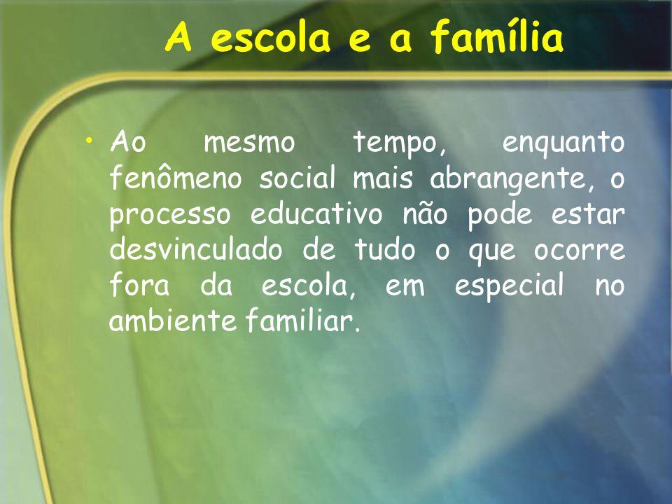 A escola e a família Ao mesmo tempo, enquanto fenômeno social mais abrangente, o processo educativo não pode estar desvinculado de tudo o que ocorre f