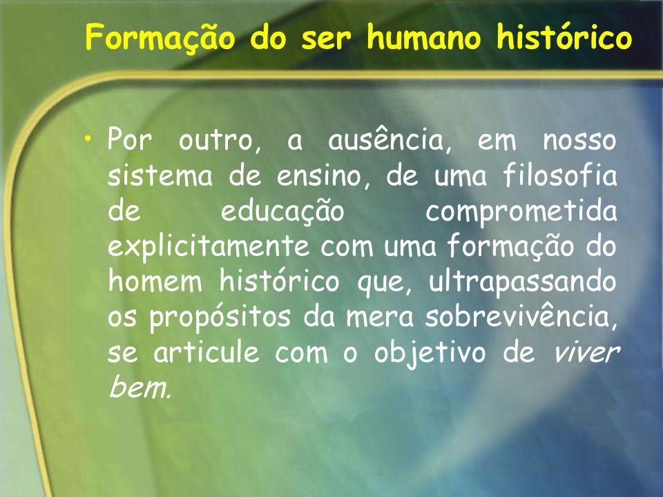 Formação do ser humano histórico Por outro, a ausência, em nosso sistema de ensino, de uma filosofia de educação comprometida explicitamente com uma f