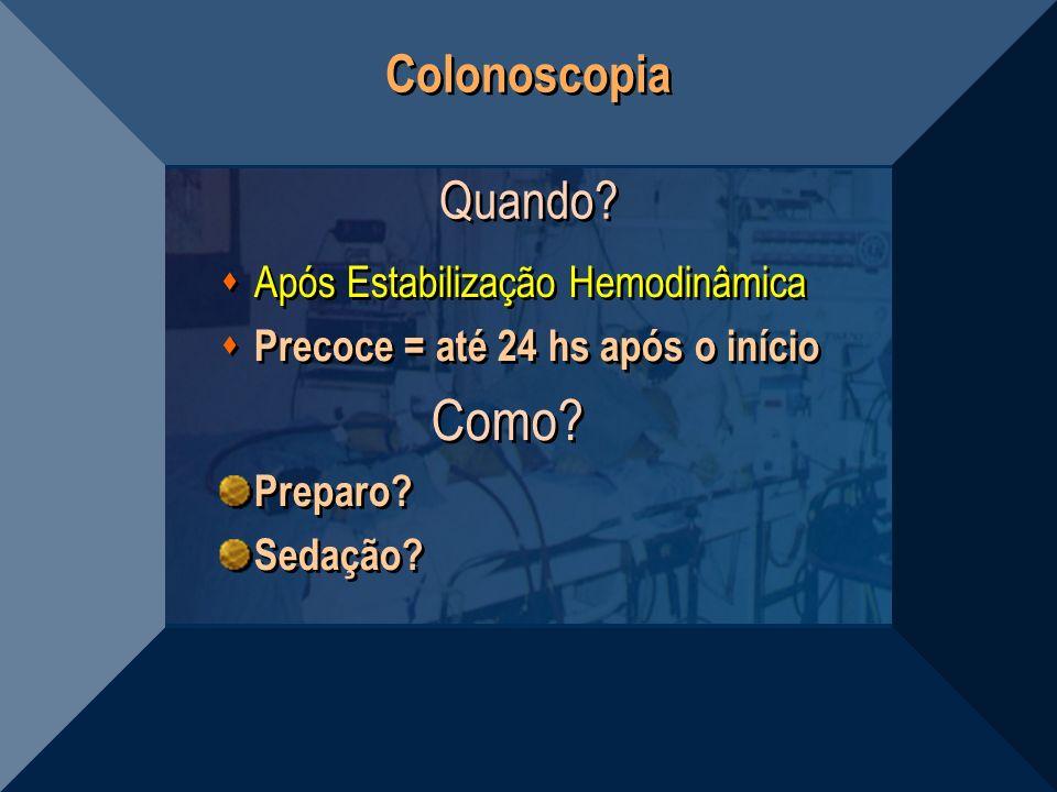 Colonoscopia Quando? Após Estabilização Hemodinâmica Precoce = até 24 hs após o início Como? Preparo? Sedação? Após Estabilização Hemodinâmica Precoce