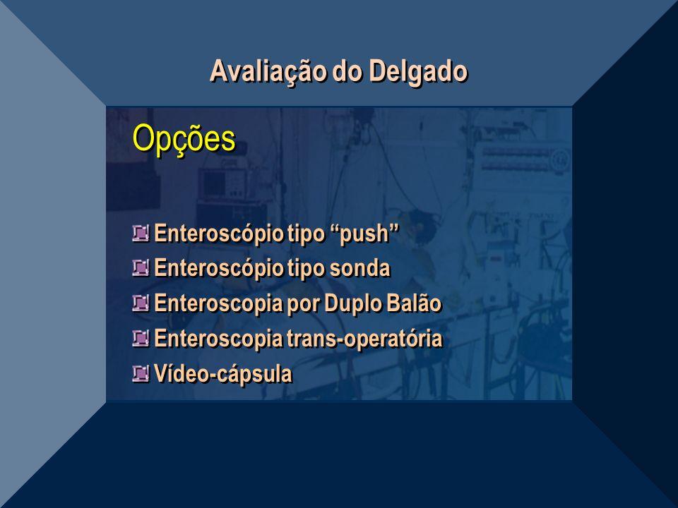 Avaliação do Delgado Opções Enteroscópio tipo push Enteroscópio tipo sonda Enteroscopia por Duplo Balão Enteroscopia trans-operatória Vídeo-cápsula Op