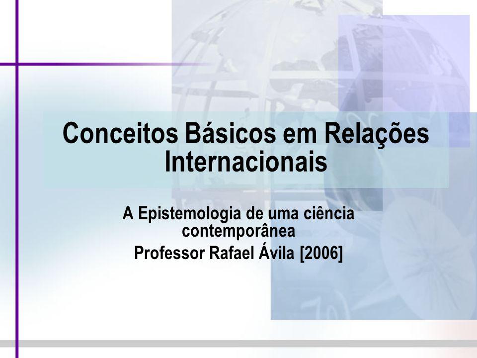 Conceitos Básicos em Relações Internacionais A Epistemologia de uma ciência contemporânea Professor Rafael Ávila [2006]
