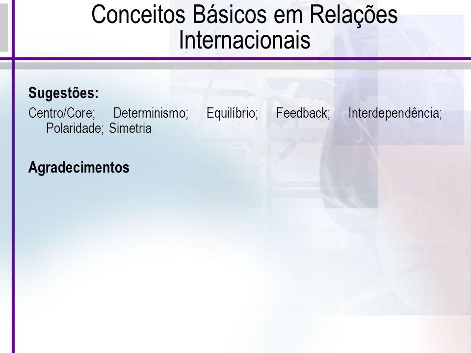 Conceitos Básicos em Relações Internacionais Sugestões: Centro/Core; Determinismo; Equilíbrio; Feedback; Interdependência; Polaridade; Simetria Agradecimentos