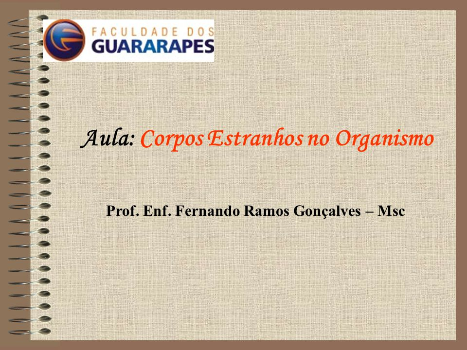 Aula: Corpos Estranhos no Organismo Prof. Enf. Fernando Ramos Gonçalves – Msc