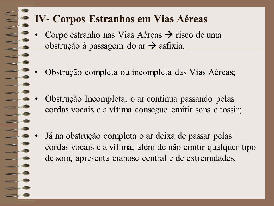 IV- Corpos Estranhos em Vias Aéreas Corpo estranho nas Vias Aéreas risco de uma obstrução à passagem do ar asfixia. Obstrução completa ou incompleta d