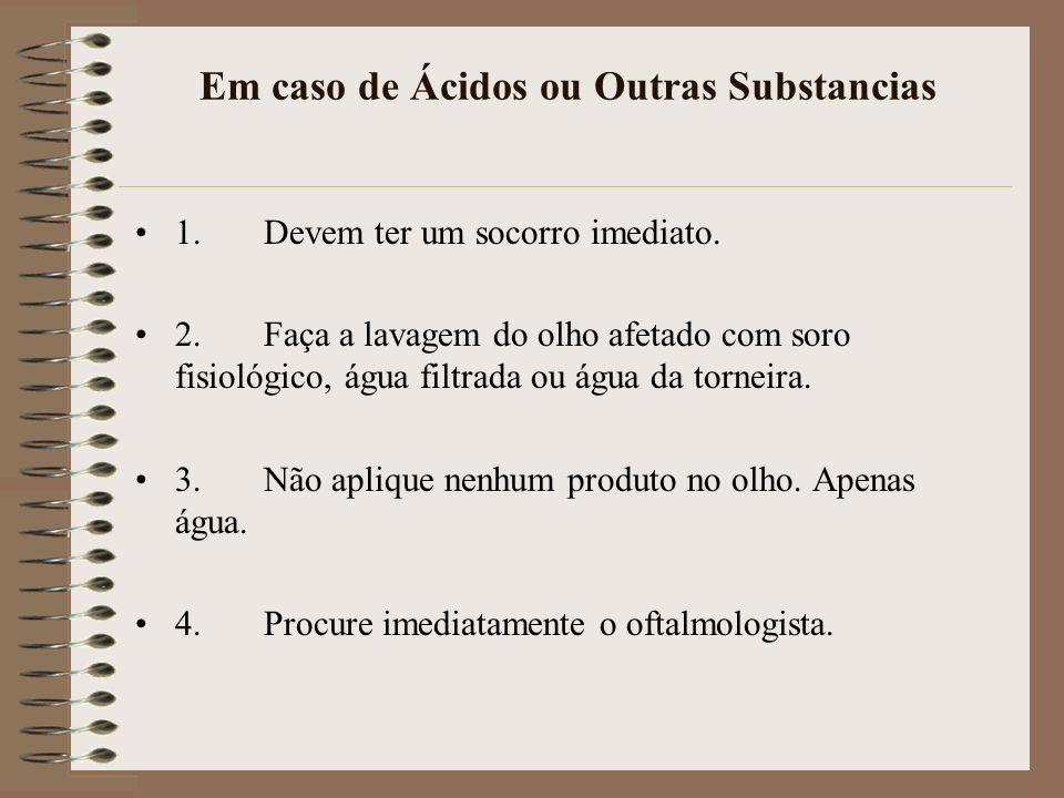 Em caso de Ácidos ou Outras Substancias 1. Devem ter um socorro imediato. 2. Faça a lavagem do olho afetado com soro fisiológico, água filtrada ou águ