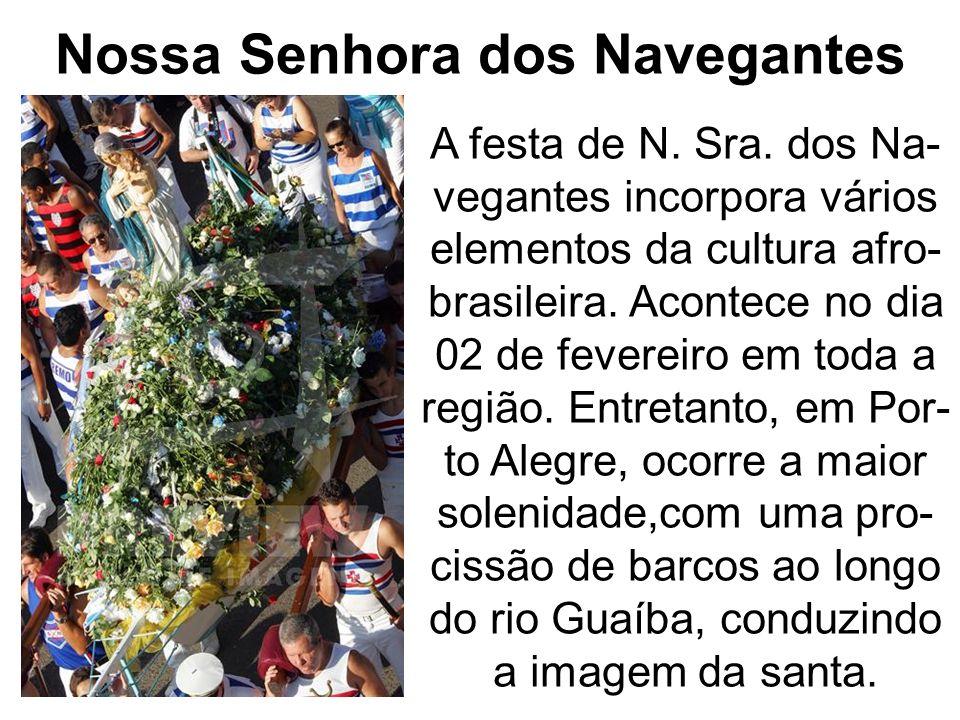 Nossa Senhora dos Navegantes A festa de N. Sra. dos Na- vegantes incorpora vários elementos da cultura afro- brasileira. Acontece no dia 02 de feverei
