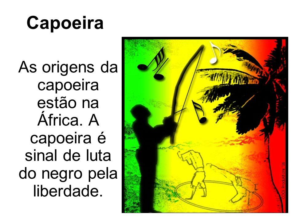 Capoeira As origens da capoeira estão na África. A capoeira é sinal de luta do negro pela liberdade.