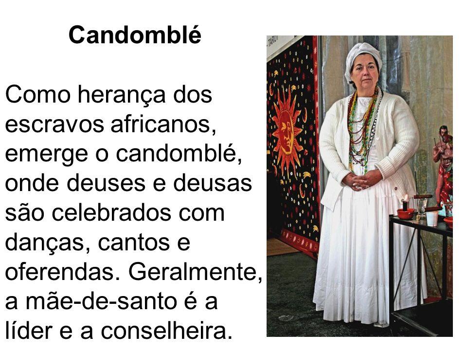 Candomblé Como herança dos escravos africanos, emerge o candomblé, onde deuses e deusas são celebrados com danças, cantos e oferendas. Geralmente, a m