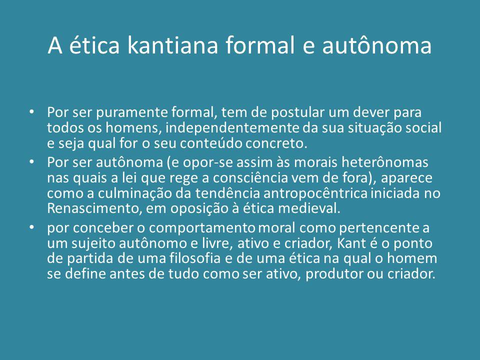 A ética kantiana formal e autônoma Por ser puramente formal, tem de postular um dever para todos os homens, independentemente da sua situação social e