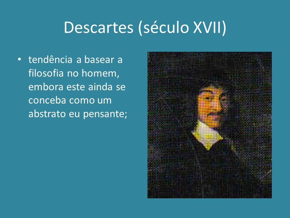 Descartes (século XVII) tendência a basear a filosofia no homem, embora este ainda se conceba como um abstrato eu pensante;