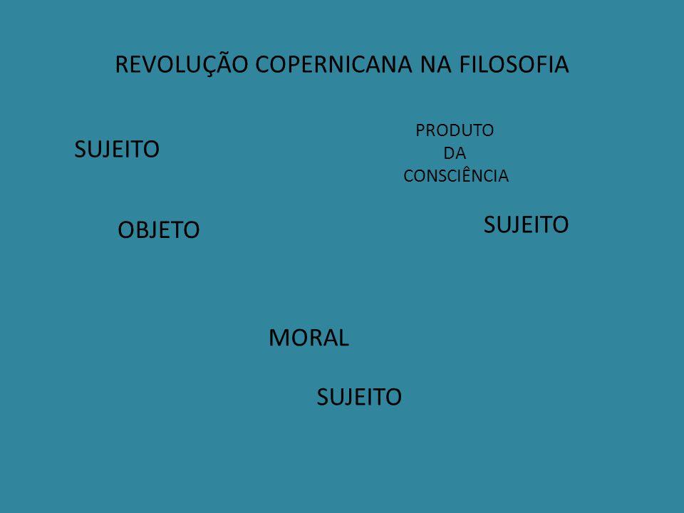 REVOLUÇÃO COPERNICANA NA FILOSOFIA SUJEITO OBJETO MORAL PRODUTO DA CONSCIÊNCIA SUJEITO
