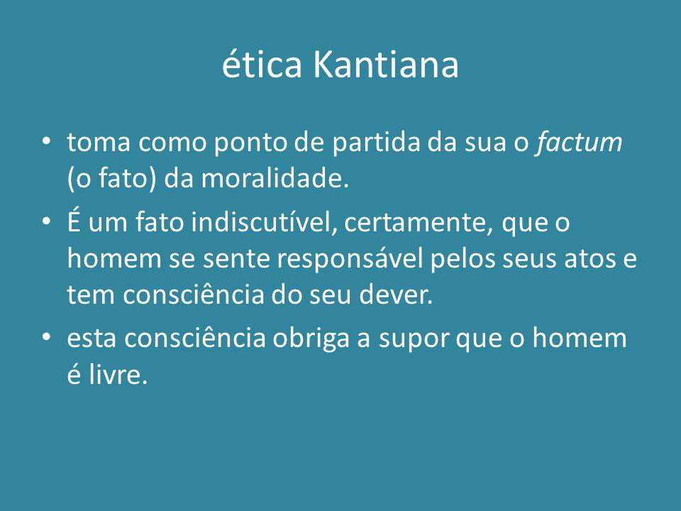 ética Kantiana toma como ponto de partida da sua o factum (o fato) da moralidade. É um fato indiscutível, certamente, que o homem se sente responsável