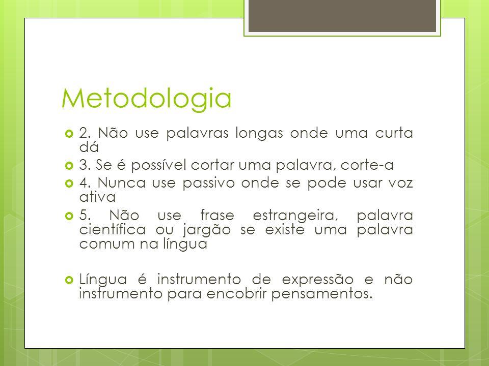 Metodologia 2. Não use palavras longas onde uma curta dá 3. Se é possível cortar uma palavra, corte-a 4. Nunca use passivo onde se pode usar voz ativa