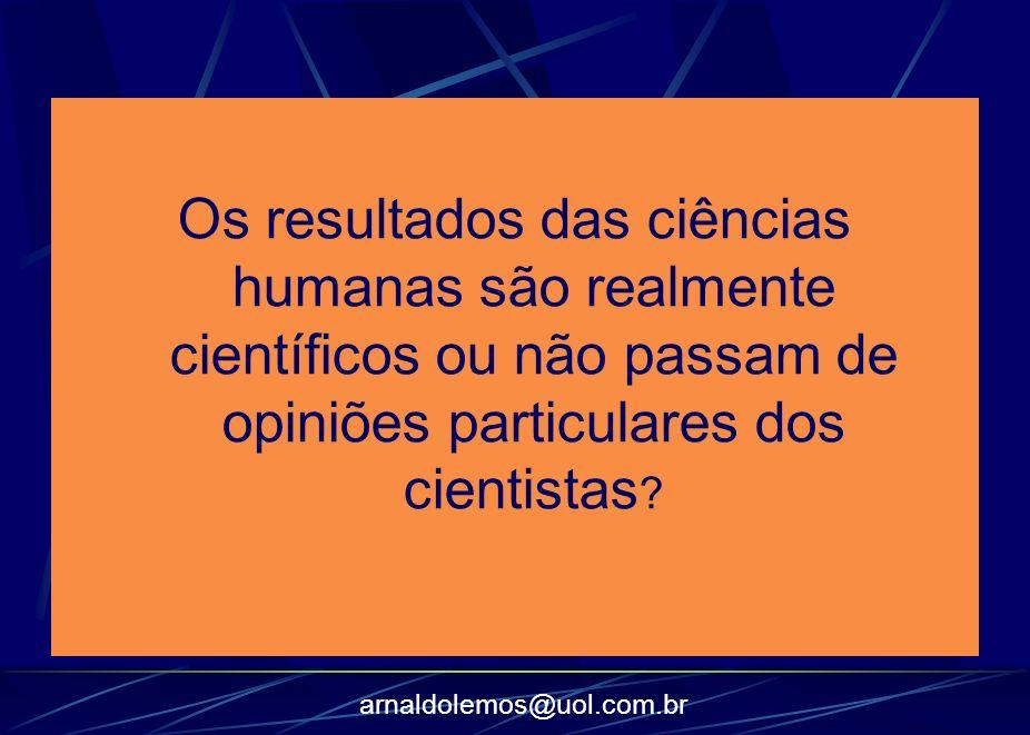 arnaldolemos@uol.com.br Os resultados das ciências humanas são realmente científicos ou não passam de opiniões particulares dos cientistas ?