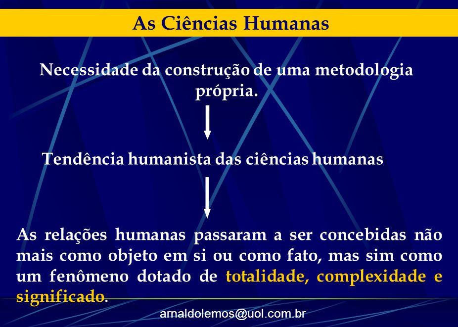 arnaldolemos@uol.com.br As Ciências Humanas Necessidade da construção de uma metodologia própria. As relações humanas passaram a ser concebidas não ma