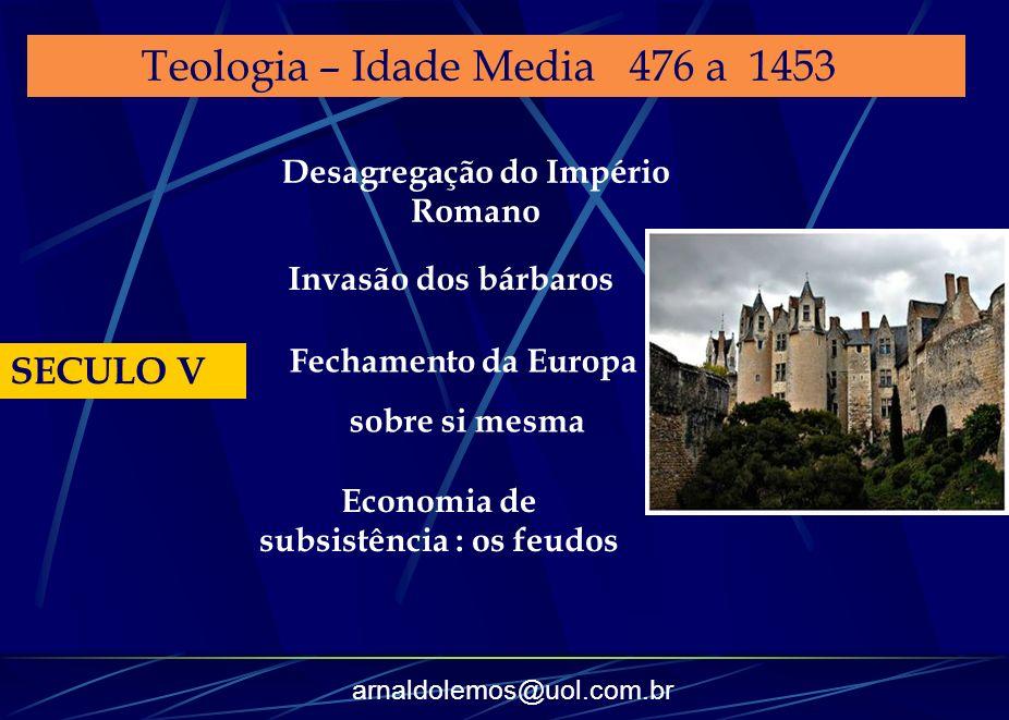 arnaldolemos@uol.com.br Teologia – Idade Media 476 a 1453 SECULO V Desagregação do Império Romano Invasão dos bárbaros Fechamento da Europa sobre si m