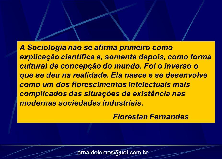 arnaldolemos@uol.com.br A Sociologia não se afirma primeiro como explicação científica e, somente depois, como forma cultural de concepção do mundo. F