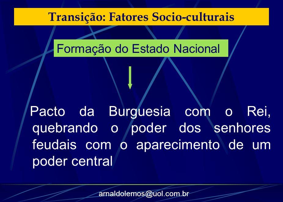 arnaldolemos@uol.com.br Transição: Fatores Socio-culturais Pacto da Burguesia com o Rei, quebrando o poder dos senhores feudais com o aparecimento de