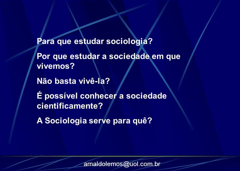 arnaldolemos@uol.com.br Para que estudar sociologia? Por que estudar a sociedade em que vivemos? Não basta vivê-la? É possível conhecer a sociedade ci