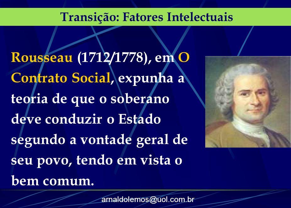 arnaldolemos@uol.com.br Transição: Fatores Intelectuais Rousseau (1712/1778), em O Contrato Social, expunha a teoria de que o soberano deve conduzir o