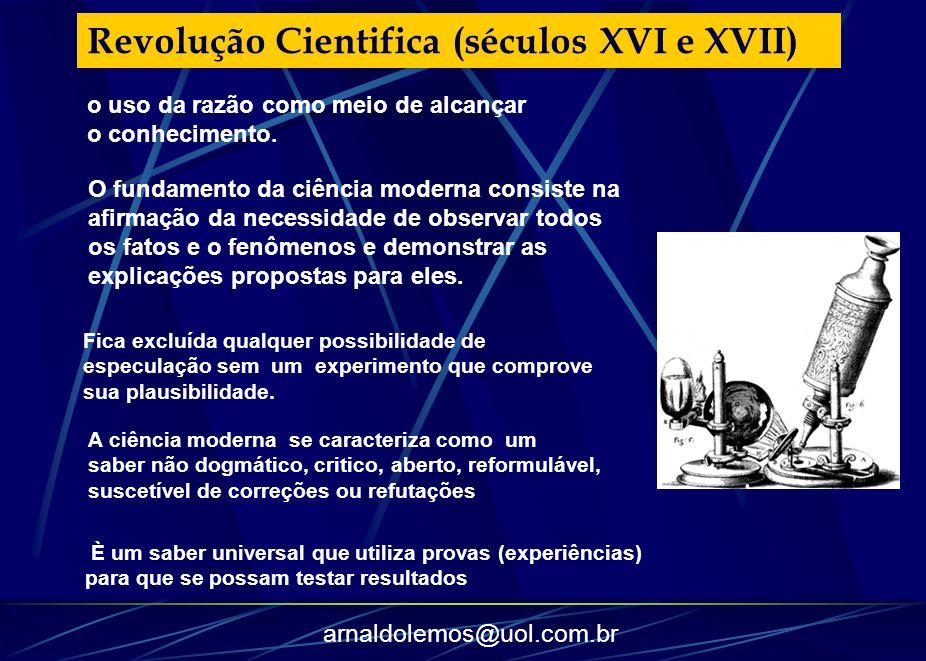 arnaldolemos@uol.com.br o uso da razão como meio de alcançar o conhecimento. Revolução Cientifica (séculos XVI e XVII) O fundamento da ciência moderna