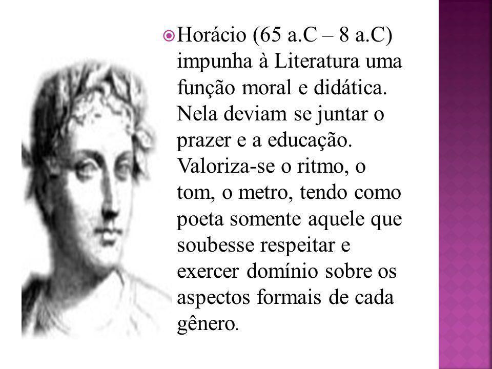 Horácio (65 a.C – 8 a.C) impunha à Literatura uma função moral e didática. Nela deviam se juntar o prazer e a educação. Valoriza-se o ritmo, o tom, o