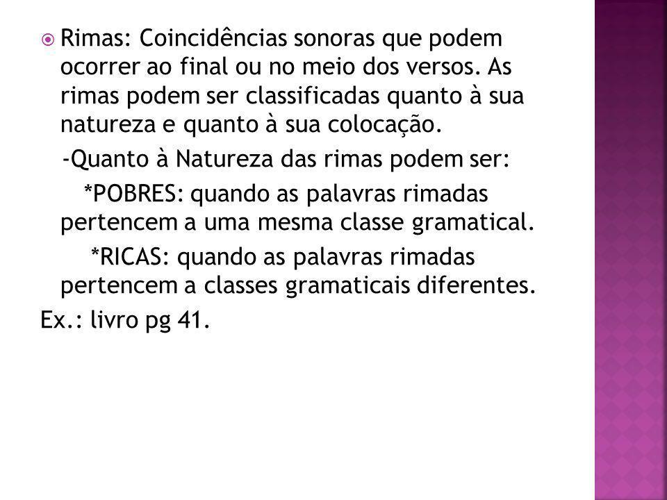 Rimas: Coincidências sonoras que podem ocorrer ao final ou no meio dos versos. As rimas podem ser classificadas quanto à sua natureza e quanto à sua c