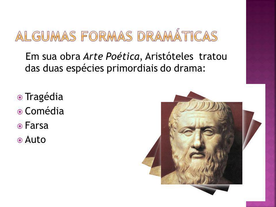 Em sua obra Arte Poética, Aristóteles tratou das duas espécies primordiais do drama: Tragédia Comédia Farsa Auto