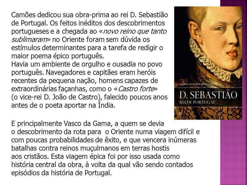 Camões dedicou sua obra-prima ao rei D. Sebastião de Portugal. Os feitos inéditos dos descobrimentos portugueses e a chegada ao «novo reino que tanto