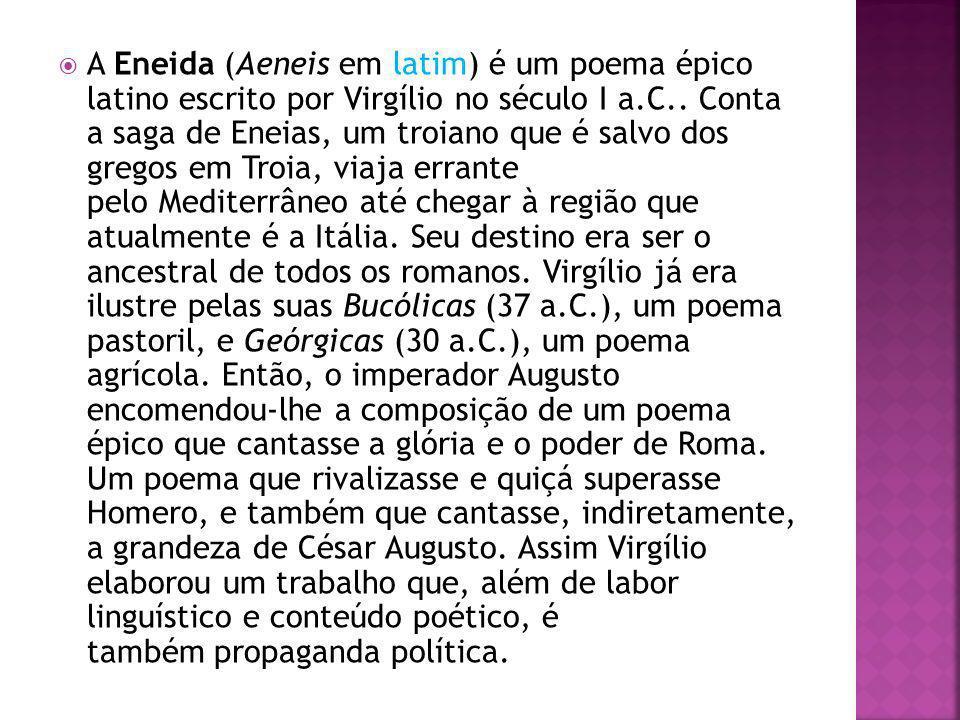 A Eneida (Aeneis em latim) é um poema épico latino escrito por Virgílio no século I a.C.. Conta a saga de Eneias, um troiano que é salvo dos gregos em