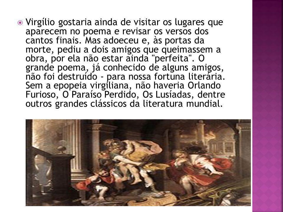 Virgílio gostaria ainda de visitar os lugares que aparecem no poema e revisar os versos dos cantos finais. Mas adoeceu e, às portas da morte, pediu a