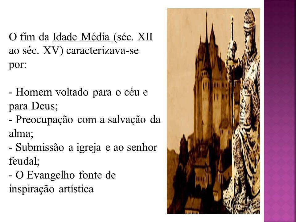 O fim da Idade Média (séc. XII ao séc. XV) caracterizava-se por: - Homem voltado para o céu e para Deus; - Preocupação com a salvação da alma; - Submi