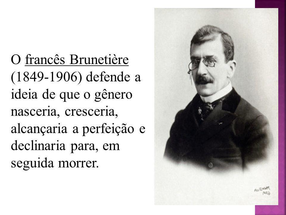 O francês Brunetière (1849-1906) defende a ideia de que o gênero nasceria, cresceria, alcançaria a perfeição e declinaria para, em seguida morrer.