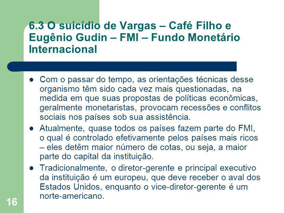16 6.3 O suicídio de Vargas – Café Filho e Eugênio Gudin – FMI – Fundo Monetário Internacional Com o passar do tempo, as orientações técnicas desse or