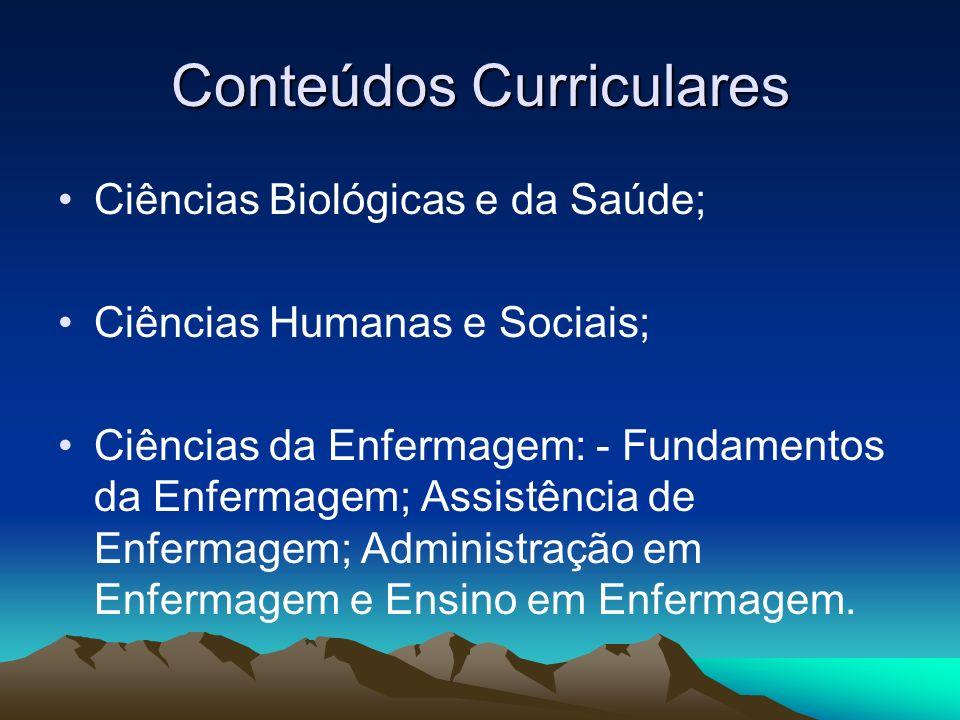 Conteúdos Curriculares Ciências Biológicas e da Saúde; Ciências Humanas e Sociais; Ciências da Enfermagem: - Fundamentos da Enfermagem; Assistência de Enfermagem; Administração em Enfermagem e Ensino em Enfermagem.