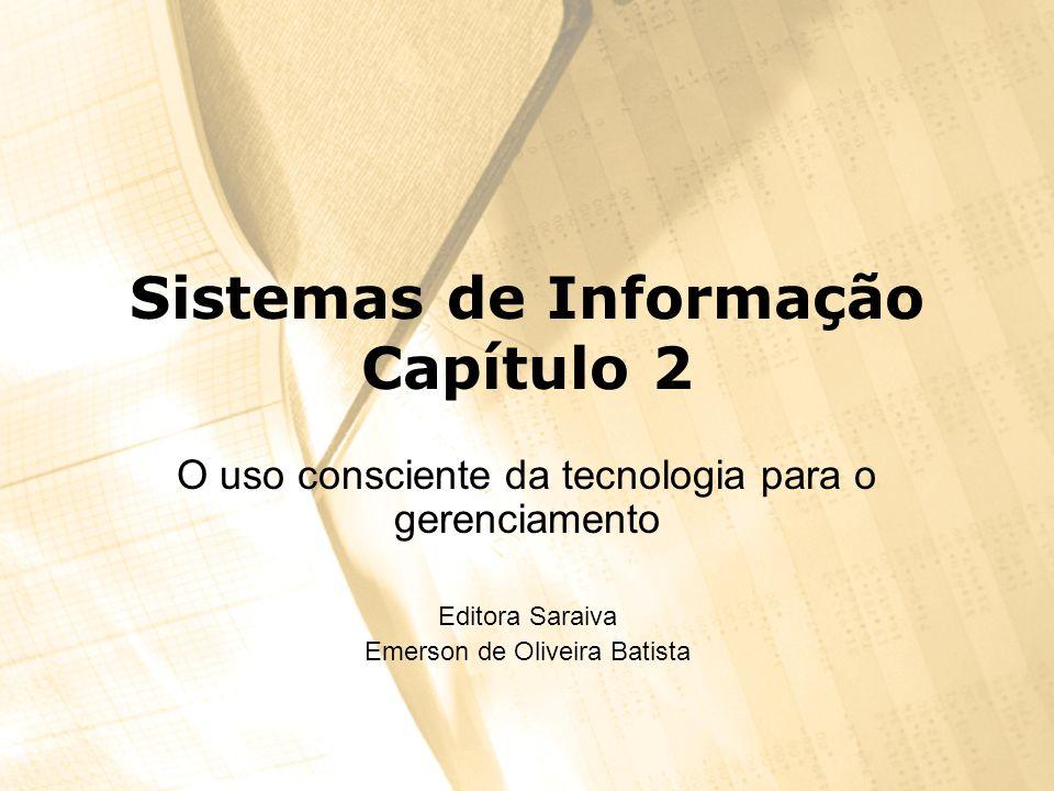 Sistemas de Informação Capítulo 2 O uso consciente da tecnologia para o gerenciamento Editora Saraiva Emerson de Oliveira Batista
